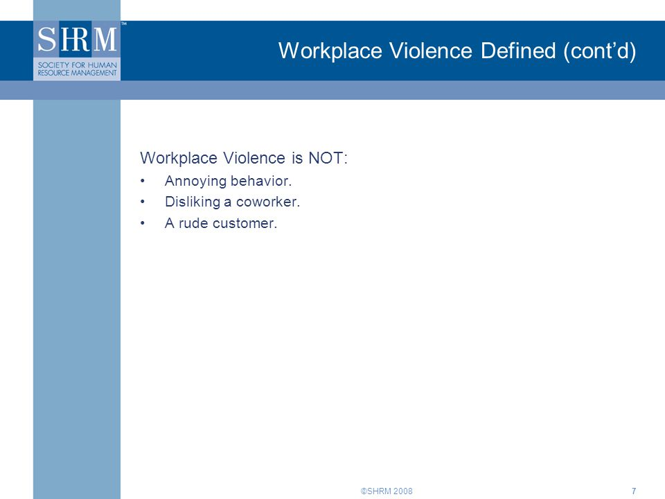 ©SHRM 20087 Workplace Violence Defined (cont'd) Workplace Violence is NOT: Annoying behavior. Disliking a coworker. A rude customer.