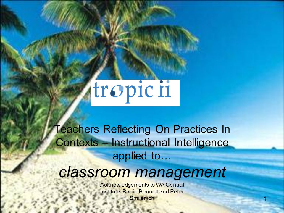 Teachers Reflecting On Practices In Contexts – Instructional Intelligence applied to… classroom management Acknowledgements to WA Central Institute, Barrie Bennett and Peter Smilanich 1