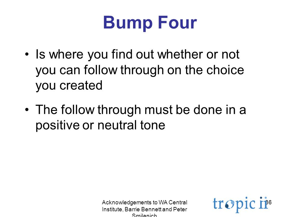 36 Bump Four Is where you find out whether or not you can follow through on the choice you created The follow through must be done in a positive or neutral tone Acknowledgements to WA Central Institute, Barrie Bennett and Peter Smilanich