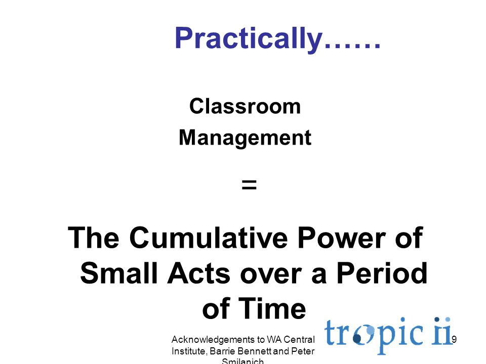 9 Practically…… Classroom Management = The Cumulative Power of Small Acts over a Period of Time Acknowledgements to WA Central Institute, Barrie Bennett and Peter Smilanich