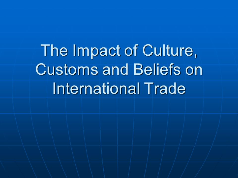 The Impact of Culture, Customs and Beliefs on International Trade