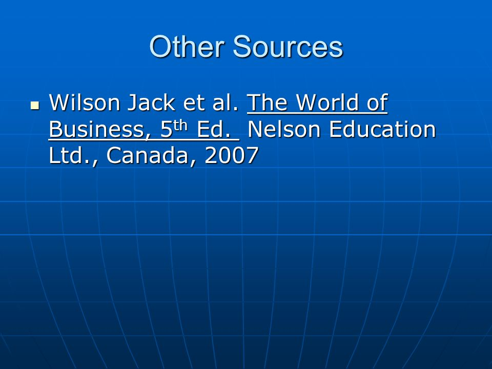 Other Sources Wilson Jack et al. The World of Business, 5 th Ed. Nelson Education Ltd., Canada, 2007 Wilson Jack et al. The World of Business, 5 th Ed