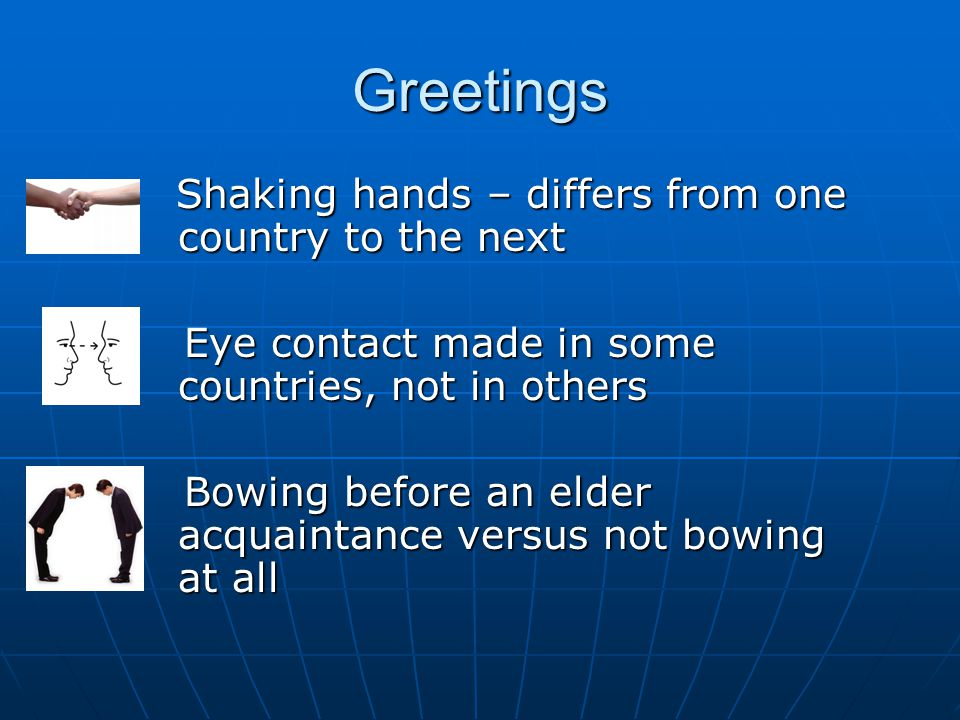 Greetings Shaking hands – differs from one country to the next Shaking hands – differs from one country to the next Eye contact made in some countries