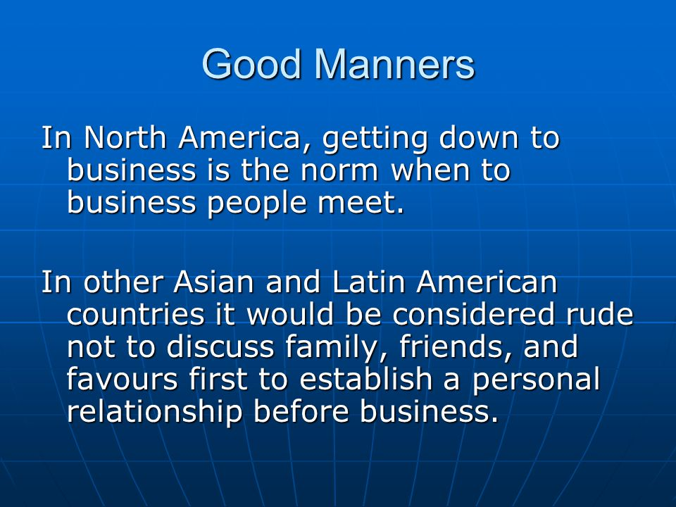 Good Manners In North America, getting down to business is the norm when to business people meet.
