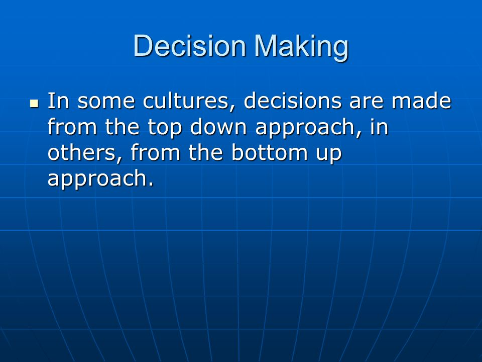Decision Making In some cultures, decisions are made from the top down approach, in others, from the bottom up approach. In some cultures, decisions a