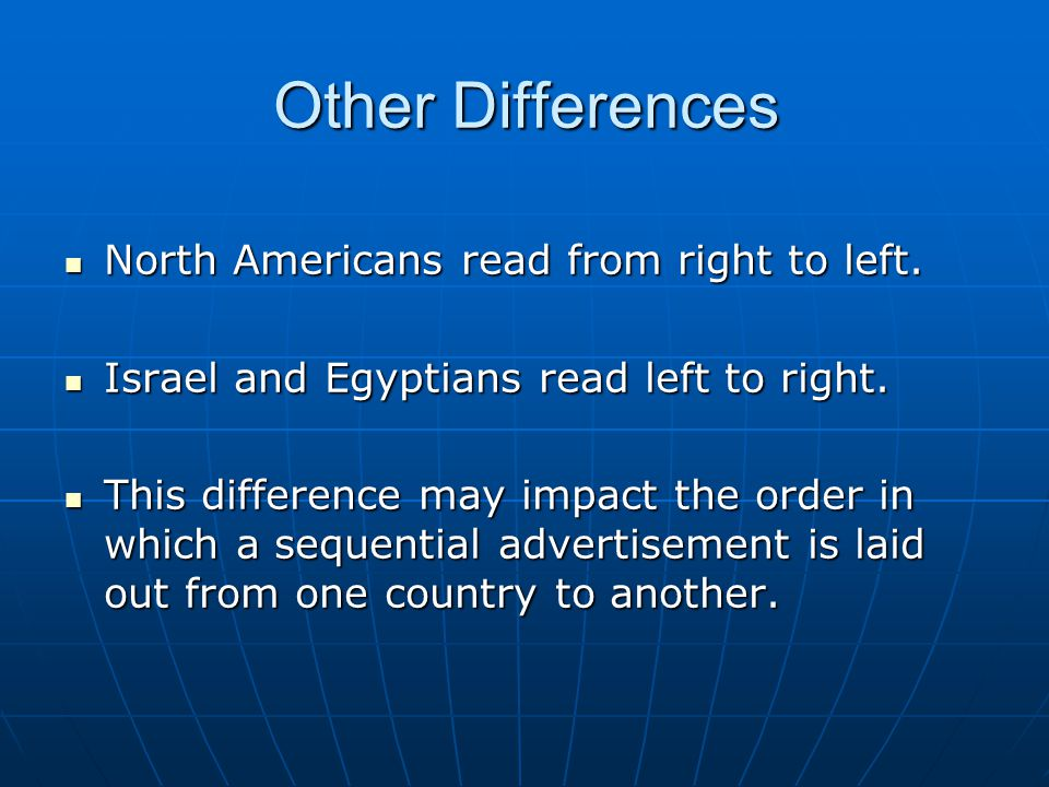 Other Differences North Americans read from right to left. North Americans read from right to left. Israel and Egyptians read left to right. Israel an