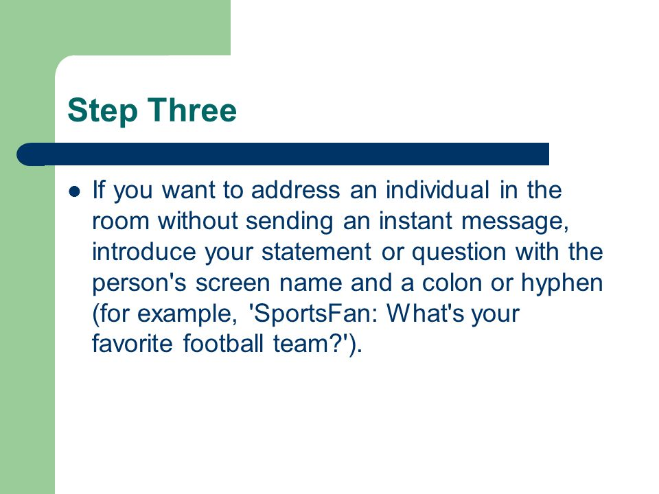 Step Three If you want to address an individual in the room without sending an instant message, introduce your statement or question with the person s screen name and a colon or hyphen (for example, SportsFan: What s your favorite football team ).
