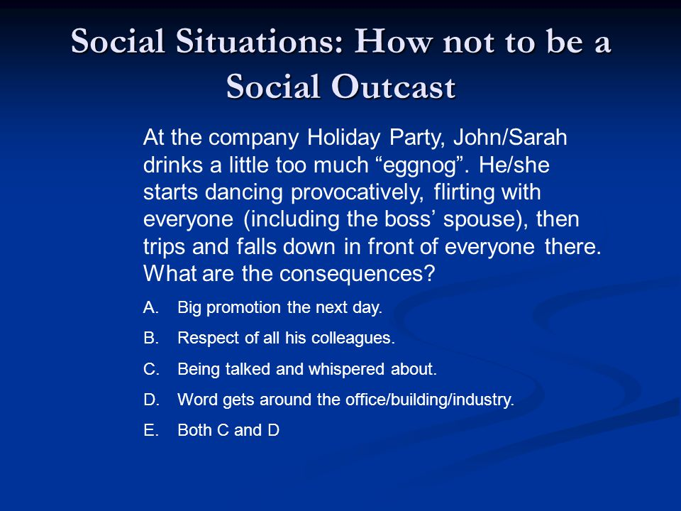 Social Situations: How not to be a Social Outcast At the company Holiday Party, John/Sarah drinks a little too much eggnog .