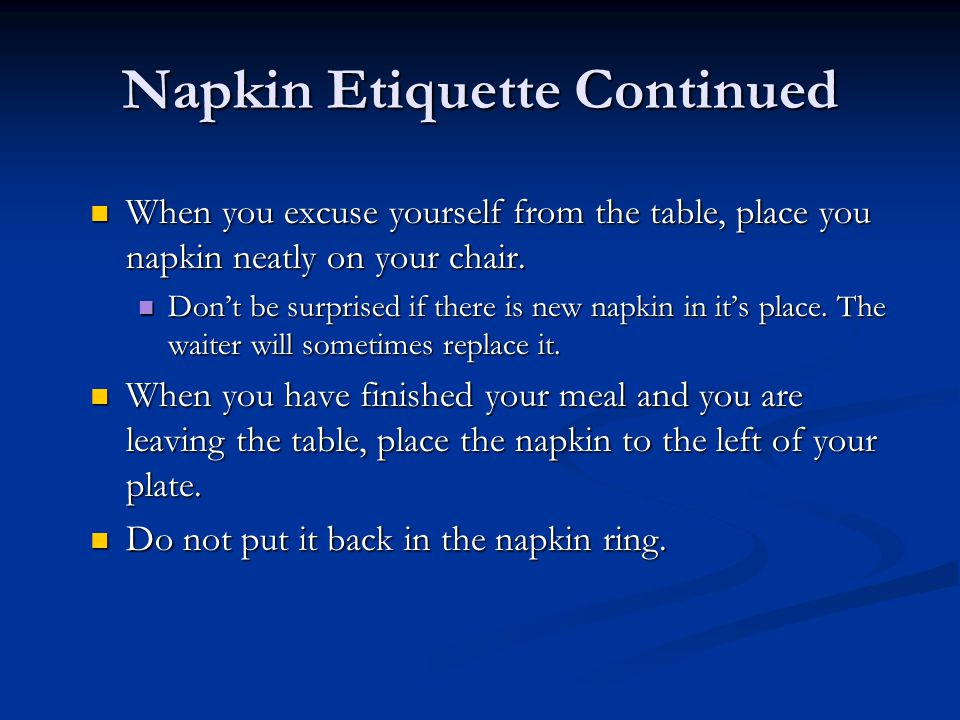 Napkin Etiquette Continued When you excuse yourself from the table, place you napkin neatly on your chair.