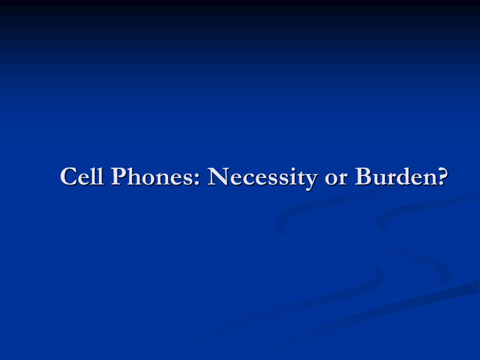Cell Phones: Necessity or Burden Cell Phones: Necessity or Burden