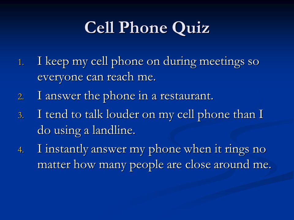 Cell Phone Quiz 1. I keep my cell phone on during meetings so everyone can reach me.