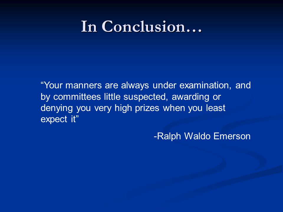 In Conclusion… Your manners are always under examination, and by committees little suspected, awarding or denying you very high prizes when you least expect it -Ralph Waldo Emerson