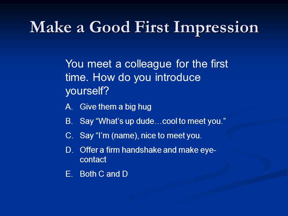Make a Good First Impression You meet a colleague for the first time.