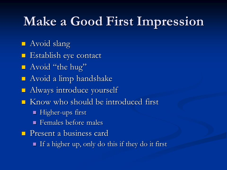 Make a Good First Impression Avoid slang Avoid slang Establish eye contact Establish eye contact Avoid the hug Avoid the hug Avoid a limp handshake Avoid a limp handshake Always introduce yourself Always introduce yourself Know who should be introduced first Know who should be introduced first Higher-ups first Higher-ups first Females before males Females before males Present a business card Present a business card If a higher up, only do this if they do it first If a higher up, only do this if they do it first