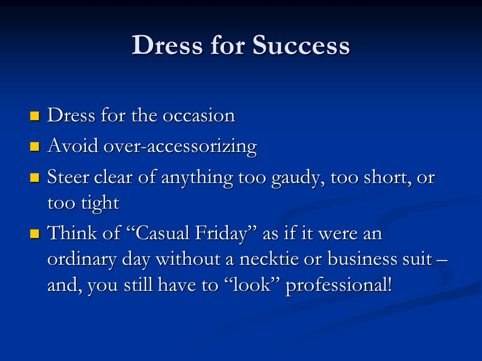Dress for Success Dress for the occasion Dress for the occasion Avoid over-accessorizing Avoid over-accessorizing Steer clear of anything too gaudy, too short, or too tight Steer clear of anything too gaudy, too short, or too tight Think of Casual Friday as if it were an ordinary day without a necktie or business suit – and, you still have to look professional.