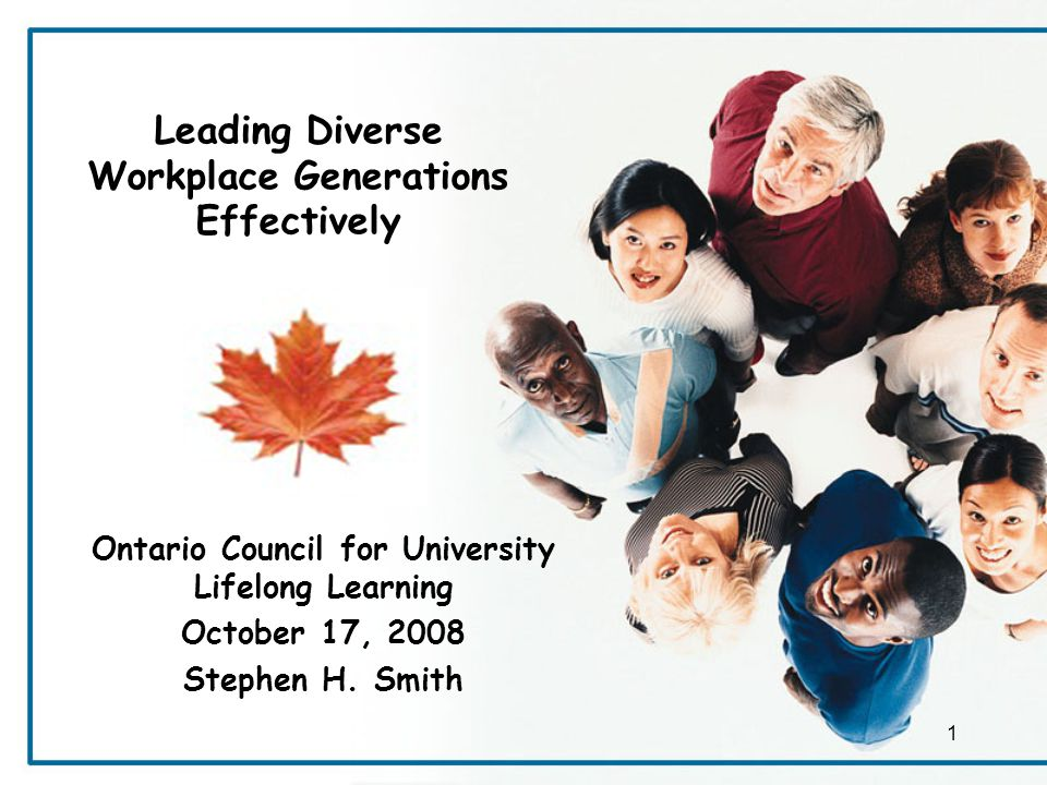 Leading Diverse Workplace Generations Effectively Ontario Council for University Lifelong Learning October 17, 2008 Stephen H.