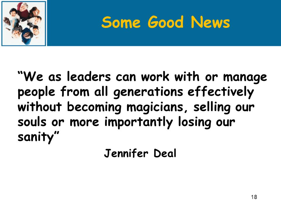 Some Good News We as leaders can work with or manage people from all generations effectively without becoming magicians, selling our souls or more importantly losing our sanity Jennifer Deal 18