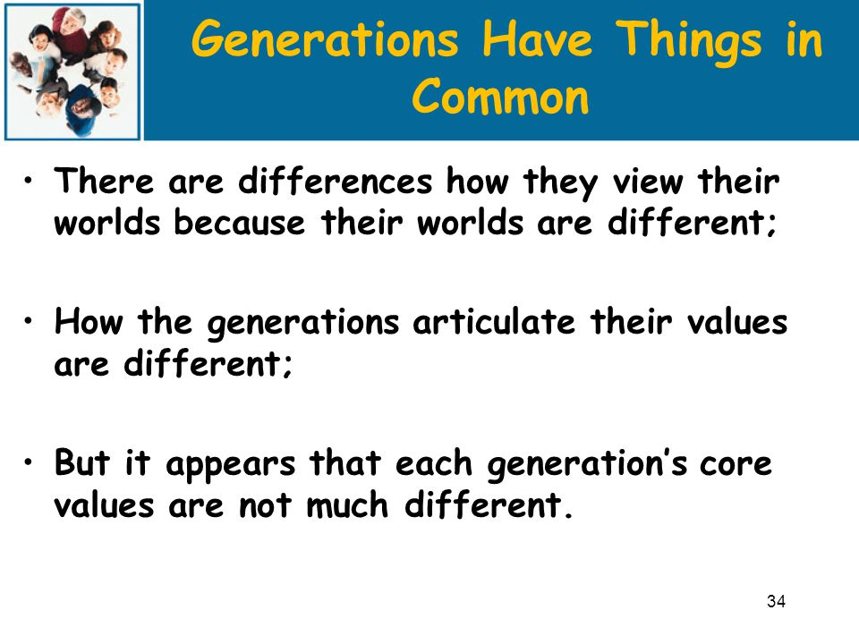 Generations Have Things in Common There are differences how they view their worlds because their worlds are different; How the generations articulate their values are different; But it appears that each generation's core values are not much different.
