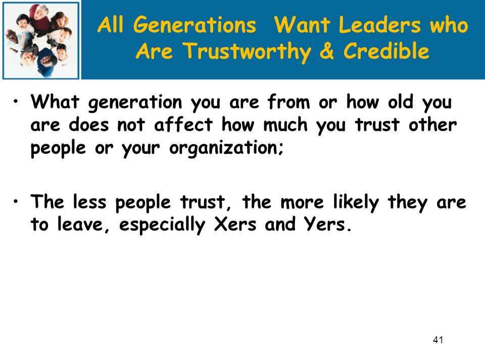 All Generations Want Leaders who Are Trustworthy & Credible What generation you are from or how old you are does not affect how much you trust other people or your organization; The less people trust, the more likely they are to leave, especially Xers and Yers.