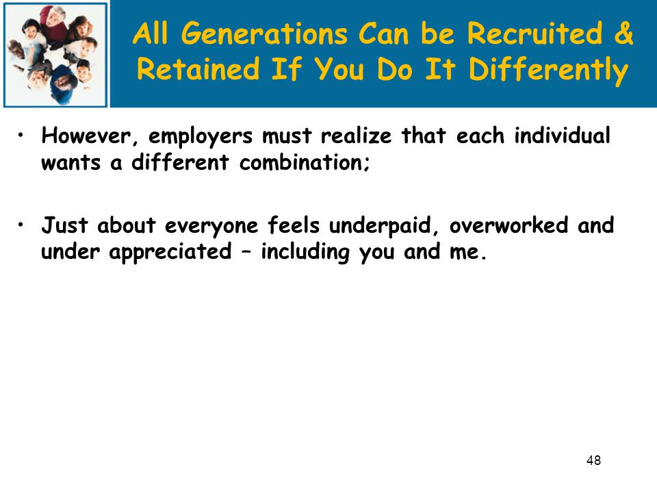 All Generations Can be Recruited & Retained If You Do It Differently However, employers must realize that each individual wants a different combination; Just about everyone feels underpaid, overworked and under appreciated – including you and me.