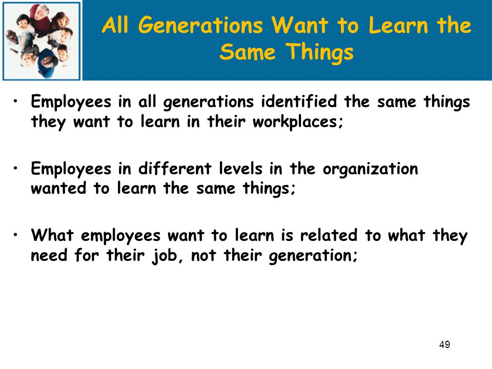 All Generations Want to Learn the Same Things Employees in all generations identified the same things they want to learn in their workplaces; Employees in different levels in the organization wanted to learn the same things; What employees want to learn is related to what they need for their job, not their generation; 49