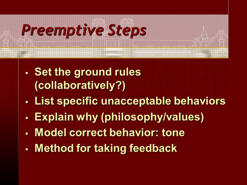 Preemptive Steps  Set the ground rules (collaboratively )  List specific unacceptable behaviors  Explain why (philosophy/values)  Model correct behavior: tone  Method for taking feedback