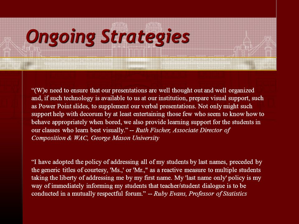 Ongoing Strategies (W)e need to ensure that our presentations are well thought out and well organized and, if such technology is available to us at our institution, prepare visual support, such as Power Point slides, to supplement our verbal presentations.