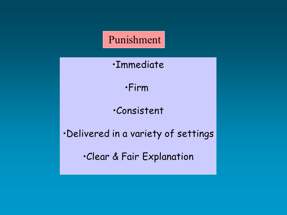 Punishment Immediate Firm Consistent Delivered in a variety of settings Clear & Fair Explanation