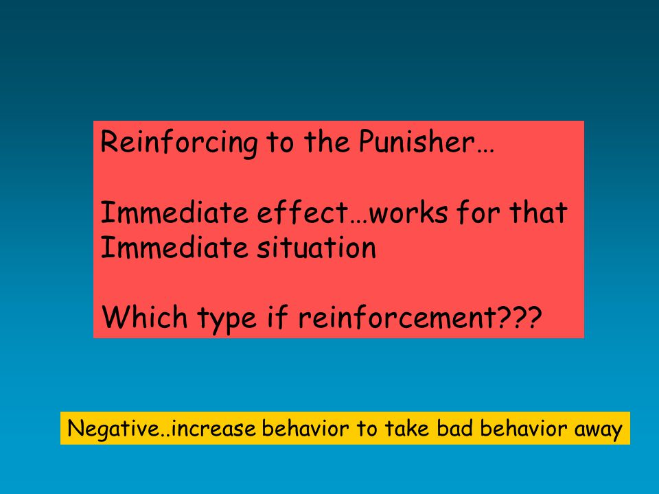 Reinforcing to the Punisher… Immediate effect…works for that Immediate situation Which type if reinforcement .