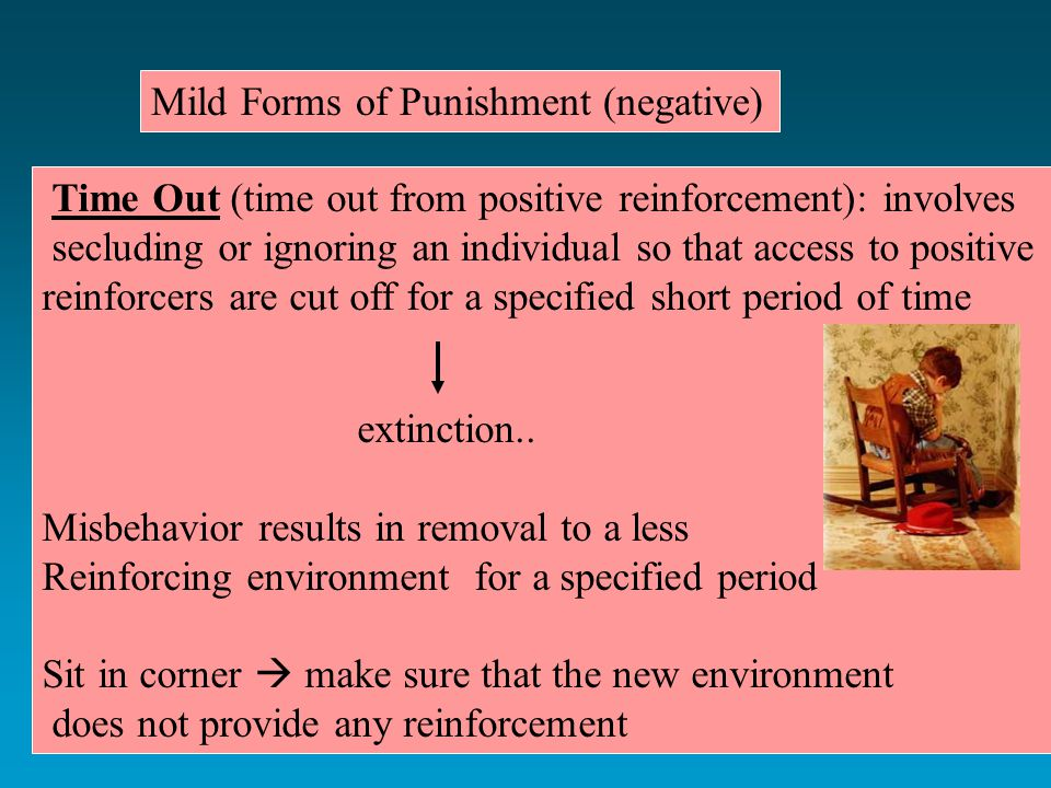 Mild Forms of Punishment (negative) Time Out (time out from positive reinforcement): involves secluding or ignoring an individual so that access to positive reinforcers are cut off for a specified short period of time extinction..