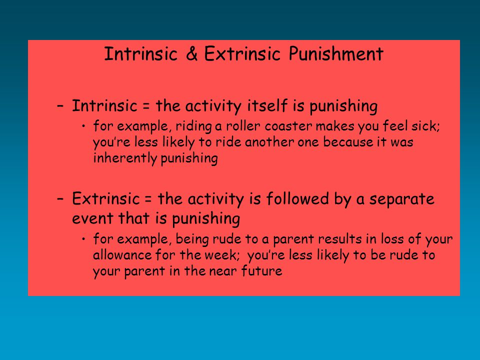 Intrinsic & Extrinsic Punishment –Intrinsic = the activity itself is punishing for example, riding a roller coaster makes you feel sick; you're less likely to ride another one because it was inherently punishing –Extrinsic = the activity is followed by a separate event that is punishing for example, being rude to a parent results in loss of your allowance for the week; you're less likely to be rude to your parent in the near future