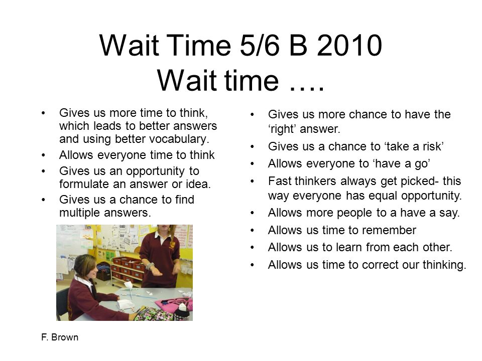 F. Brown Wait Time 5/6 B 2010 Wait time …. Gives us more time to think, which leads to better answers and using better vocabulary. Allows everyone tim