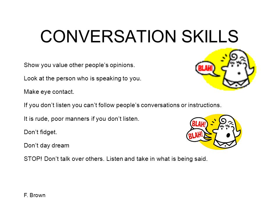 F. Brown CONVERSATION SKILLS Show you value other people's opinions. Look at the person who is speaking to you. Make eye contact. If you don't listen
