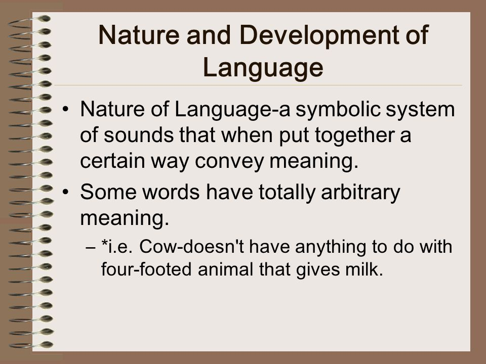 Nature and Development of Language Nature of Language-a symbolic system of sounds that when put together a certain way convey meaning.