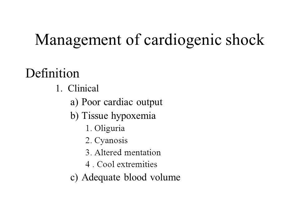 Management of cardiogenic shock Definition 1.Clinical a)Poor cardiac output b)Tissue hypoxemia 1. Oliguria 2. Cyanosis 3. Altered mentation 4. Cool ex