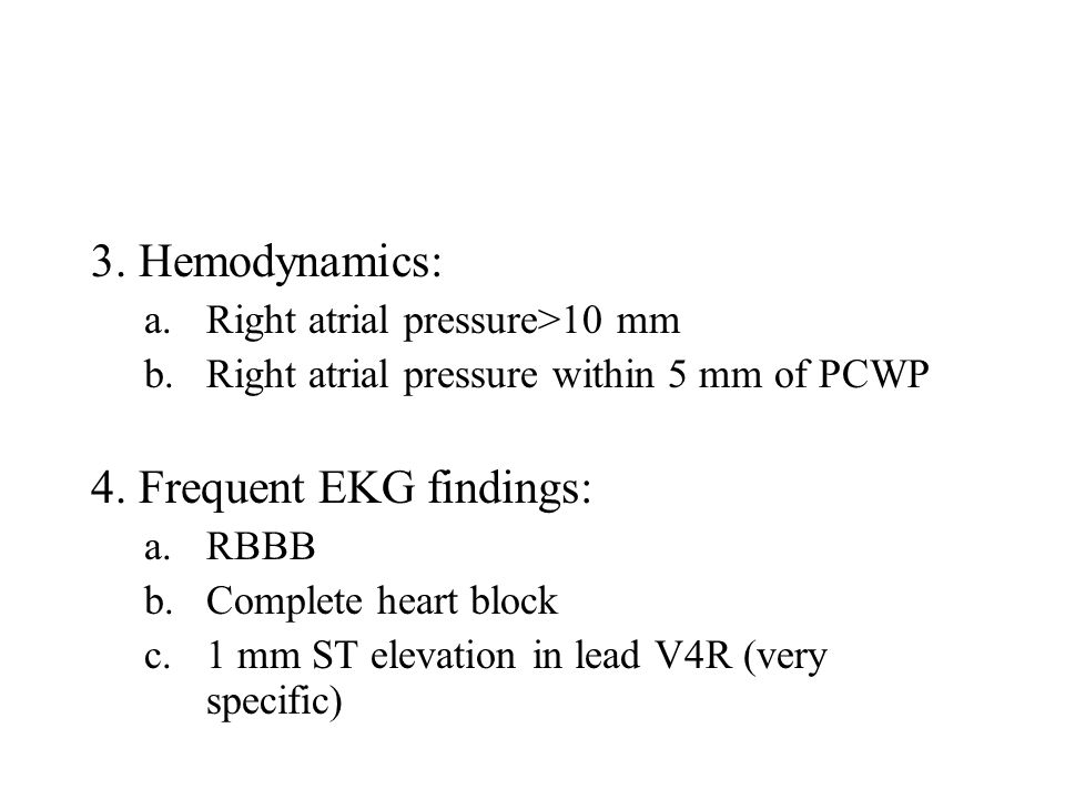 3. Hemodynamics: a.Right atrial pressure>10 mm b.Right atrial pressure within 5 mm of PCWP 4. Frequent EKG findings: a.RBBB b.Complete heart block c.1