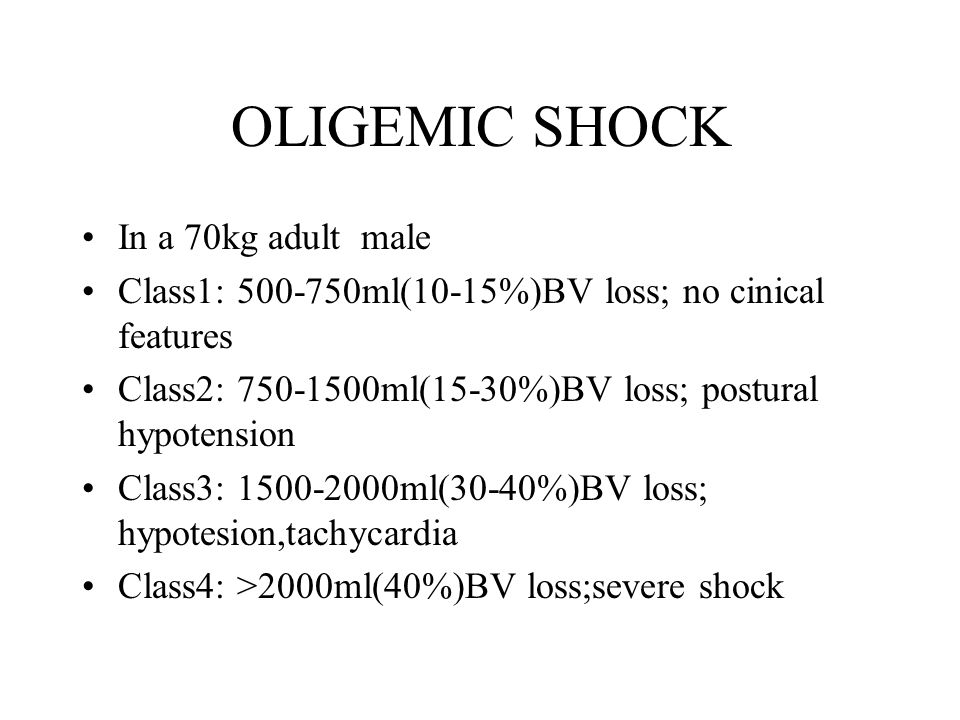 OLIGEMIC SHOCK In a 70kg adult male Class1: 500-750ml(10-15%)BV loss; no cinical features Class2: 750-1500ml(15-30%)BV loss; postural hypotension Clas