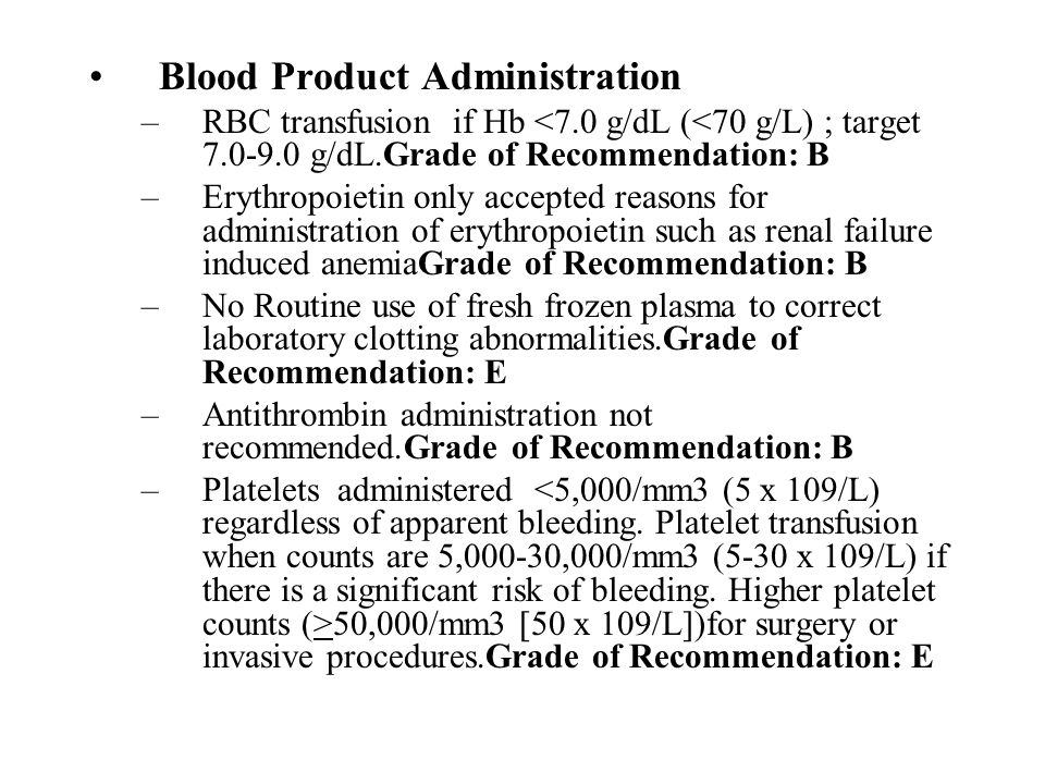 Blood Product Administration –RBC transfusion if Hb <7.0 g/dL (<70 g/L) ; target 7.0-9.0 g/dL.Grade of Recommendation: B –Erythropoietin only accepted