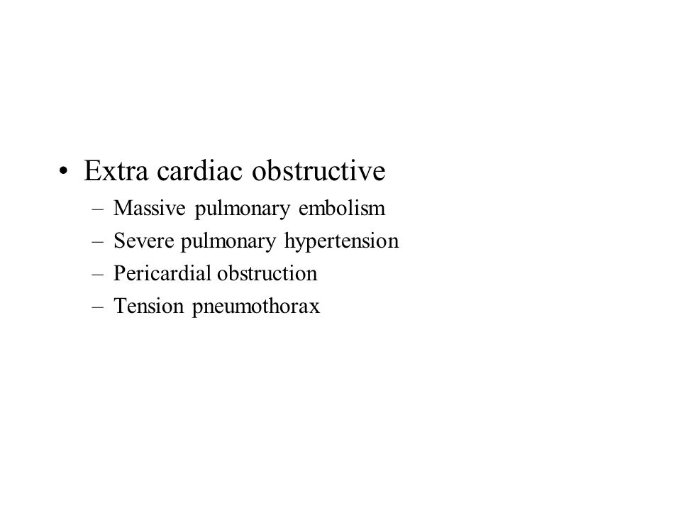 Extra cardiac obstructive –Massive pulmonary embolism –Severe pulmonary hypertension –Pericardial obstruction –Tension pneumothorax