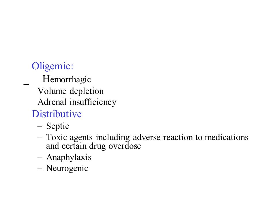Oligemic: _ H emorrhagic Volume depletion Adrenal insufficiency Distributive –Septic –Toxic agents including adverse reaction to medications and certa