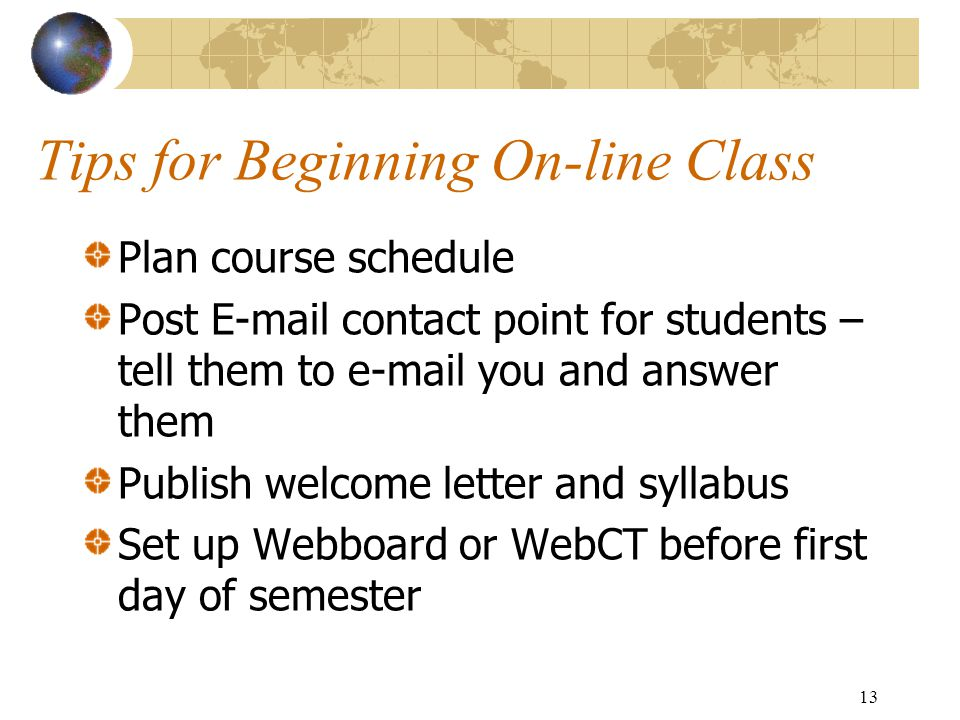 13 Tips for Beginning On-line Class Plan course schedule Post E-mail contact point for students – tell them to e-mail you and answer them Publish welcome letter and syllabus Set up Webboard or WebCT before first day of semester