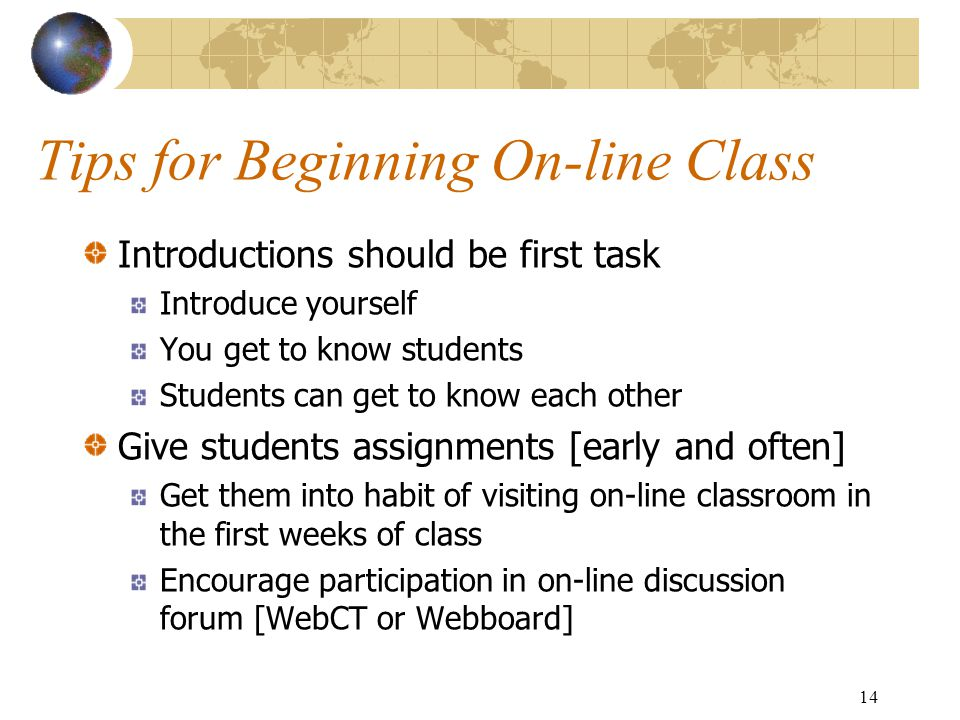 14 Tips for Beginning On-line Class Introductions should be first task Introduce yourself You get to know students Students can get to know each other Give students assignments [early and often] Get them into habit of visiting on-line classroom in the first weeks of class Encourage participation in on-line discussion forum [WebCT or Webboard]