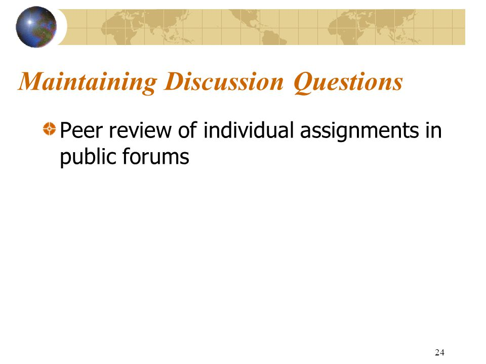 24 Maintaining Discussion Questions Peer review of individual assignments in public forums