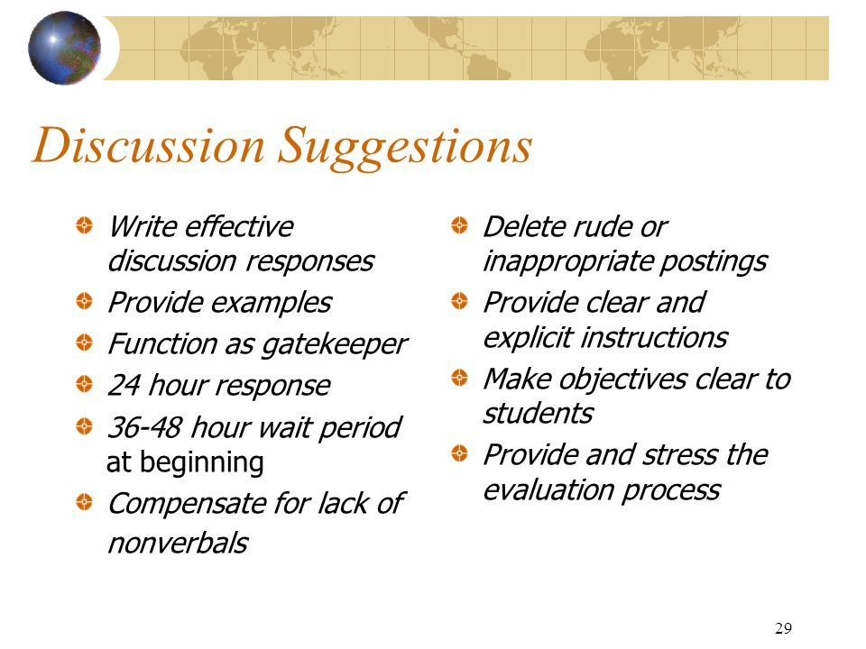 29 Discussion Suggestions Write effective discussion responses Provide examples Function as gatekeeper 24 hour response 36-48 hour wait period at beginning Compensate for lack of nonverbals Delete rude or inappropriate postings Provide clear and explicit instructions Make objectives clear to students Provide and stress the evaluation process