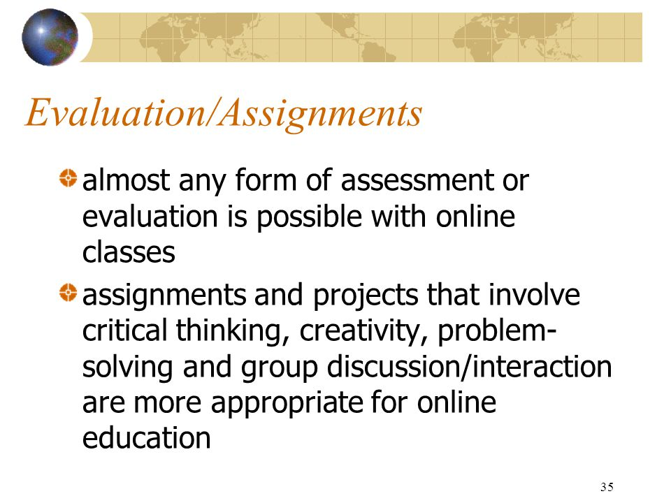 35 Evaluation/Assignments almost any form of assessment or evaluation is possible with online classes assignments and projects that involve critical thinking, creativity, problem- solving and group discussion/interaction are more appropriate for online education