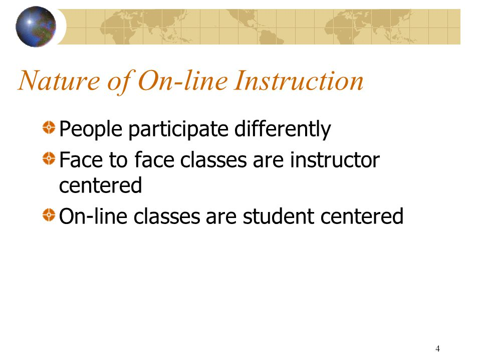 4 Nature of On-line Instruction People participate differently Face to face classes are instructor centered On-line classes are student centered