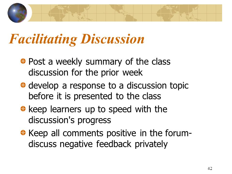 42 Facilitating Discussion Post a weekly summary of the class discussion for the prior week develop a response to a discussion topic before it is presented to the class keep learners up to speed with the discussion s progress Keep all comments positive in the forum- discuss negative feedback privately