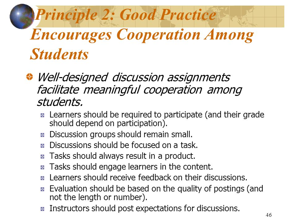 46 \Principle 2: Good Practice Encourages Cooperation Among Students Well-designed discussion assignments facilitate meaningful cooperation among students.