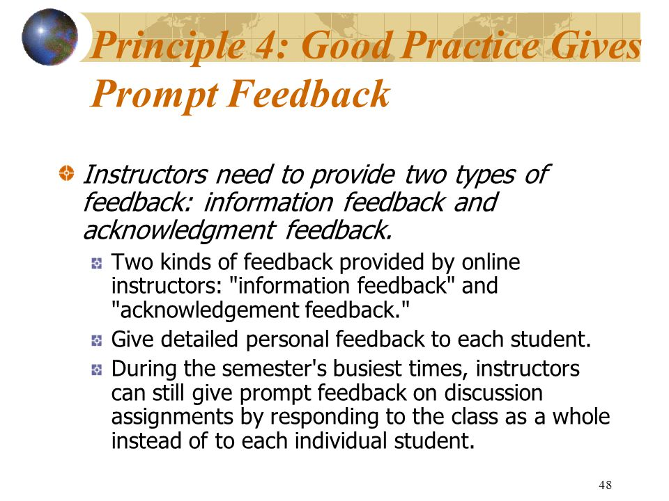 48 Principle 4: Good Practice Gives Prompt Feedback Instructors need to provide two types of feedback: information feedback and acknowledgment feedback.