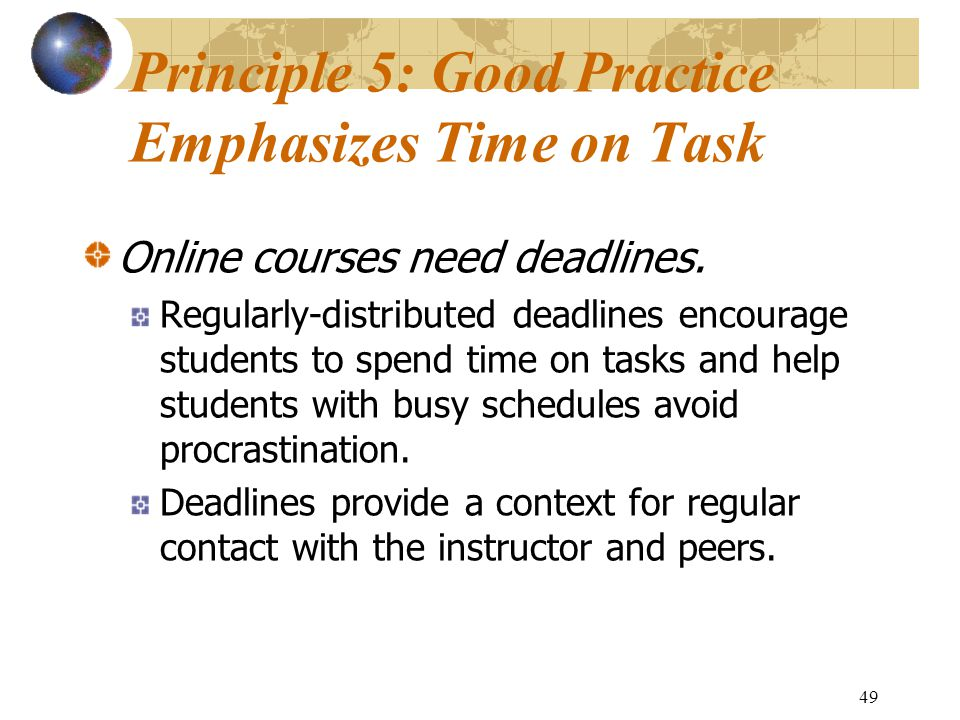 49 Principle 5: Good Practice Emphasizes Time on Task Online courses need deadlines.